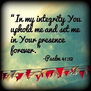 """In my integrity You uphold me and set me in Your presence forever."" Psalm 41:12   Via Pink Paper Peppermints @ www.KindaWonderful.typepad.com #bible #faith #scripture"